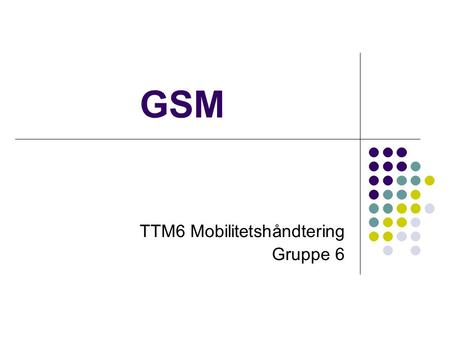 GSM TTM6 Mobilitetshåndtering Gruppe 6. GSM 1982 CEPT: Groupe Special Mobile Nå: Global System for Mobile Communication 1989 ETSI: overtar ansvaret 1991.