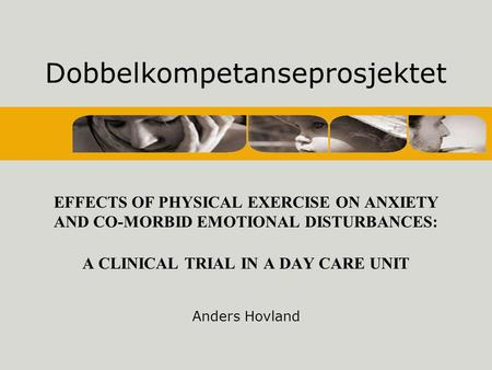 Dobbelkompetanseprosjektet EFFECTS OF PHYSICAL EXERCISE ON ANXIETY AND CO-MORBID EMOTIONAL DISTURBANCES: A CLINICAL TRIAL IN A DAY CARE UNIT Anders Hovland.