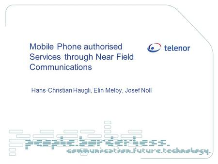 Mobile Phone authorised Services through Near Field Communications Hans-Christian Haugli, Elin Melby, Josef Noll.