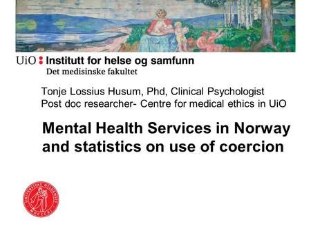 Mental Health Services in Norway and statistics on use of coercion Tonje Lossius Husum, Phd, Clinical Psychologist Post doc researcher- Centre for medical.