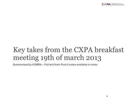 Key takes from the CXPA breakfast meeting 19th of march 2013 Summarized by KOBRA – Full text from Post It notes available in notes 1.