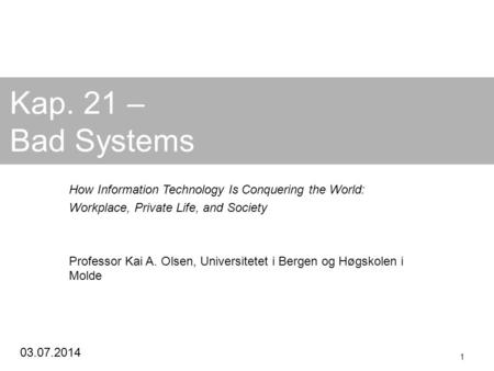 03.07.2014 1 Kap. 21 – Bad Systems How Information Technology Is Conquering the World: Workplace, Private Life, and Society Professor Kai A. Olsen, Universitetet.