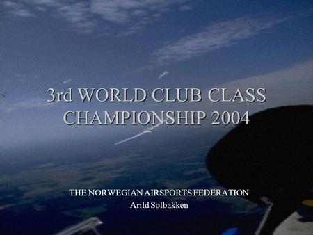 3rd WORLD CLUB CLASS CHAMPIONSHIP 2004 3rd WORLD CLUB CLASS CHAMPIONSHIP 2004 THE NORWEGIAN AIRSPORTS FEDERATION Arild Solbakken.