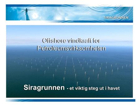 Siragrunnen - et viktig steg ut i havet Offshore vindkraft for Petroleumsvirksomheten Offshore vindkraft for Petroleumsvirksomheten.