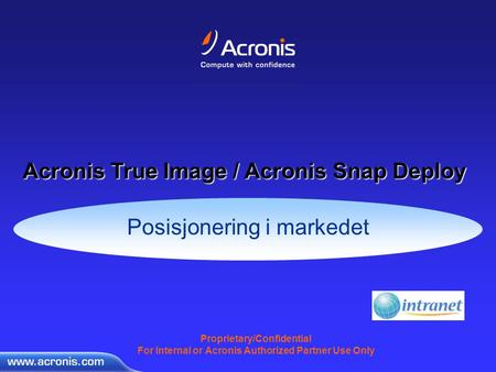 Proprietary/Confidential For Internal or Acronis Authorized Partner Use Only Posisjonering i markedet Acronis True Image / Acronis Snap Deploy.