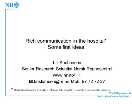 Norsk Regnesentral Norwegian Computing Center Rich communication in the hospital* Some first ideas Lill Kristiansen Senior Research Scientist Norsk Regnesentral.
