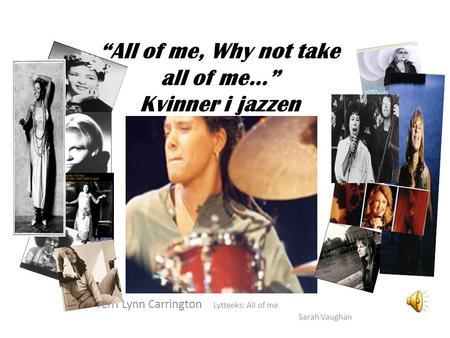 """All of me, Why not take all of me…"" Kvinner i jazzen Terri Lynn Carrington Lytteeks: All of me Sarah Vaughan."