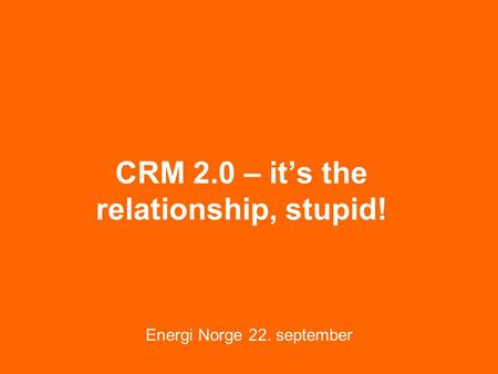 CRM 2.0 – it's the relationship, stupid! Energi Norge 22. september.