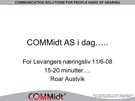 "COMMUNICATION SOLUTIONS FOR PEOPLE HARD OF HEARING Åpent næringslivsmøte 11.06.08, ""Næringsutvikling"" Levanger næringsselskap AS – Levanger rådhus COMMidt."