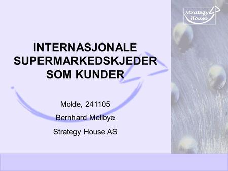 Strategy House INTERNASJONALE SUPERMARKEDSKJEDER SOM KUNDER Molde, 241105 Bernhard Mellbye Strategy House AS.