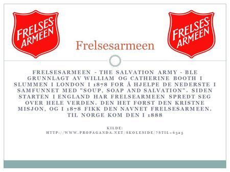 Frelsesarmeen Frelsesarmeen - The Salvation Army - ble grunnlagt av William og Catherine Booth i slummen i London i 1878 for å hjelpe de nederste i samfunnet.