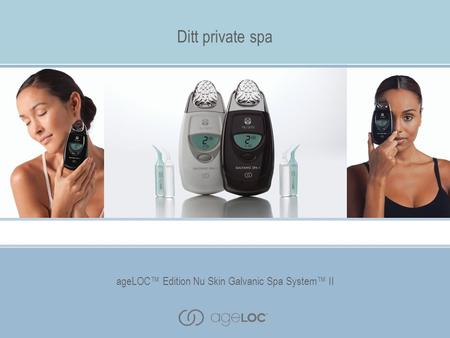 AgeLOC™ Edition Nu Skin Galvanic Spa System™ II Ditt private spa ageLOC™ Edition Nu Skin Galvanic Spa System™ II.