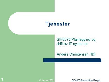 31. januar 2002SIF8076 Planl&drift av IT-syst 1 Tjenester SIF8076 Planlegging og drift av IT-systemer Anders Christensen, IDI.