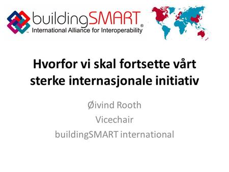 Hvorfor vi skal fortsette vårt sterke internasjonale initiativ Øivind Rooth Vicechair buildingSMART international.