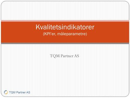 TQM Partner AS Kvalitetsindikatorer (KPI'er, måleparametre) TQM Partner AS.