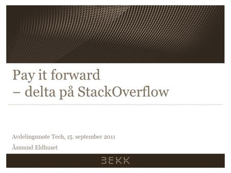 Pay it forward − delta på StackOverflow Avdelingsmøte Tech, 15. september 2011 Åsmund Eldhuset.