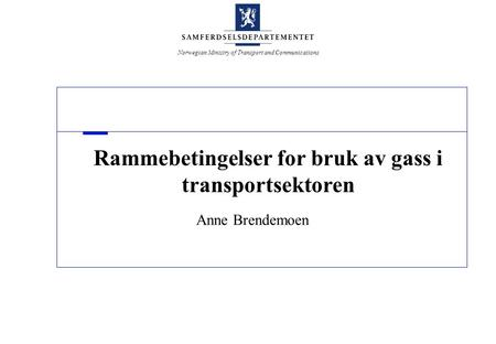 Norwegian Ministry of Transport and Communications Rammebetingelser for bruk av gass i transportsektoren Anne Brendemoen.