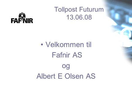 Tollpost Futurum 13.06.08 •Velkommen til Fafnir AS og Albert E Olsen AS.