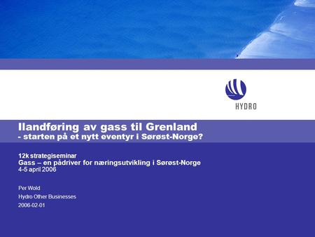 Per Wold Hydro Other Businesses 2006-02-01 12k strategiseminar Gass – en pådriver for næringsutvikling i Sørøst-Norge 4-5 april 2006 Ilandføring av gass.