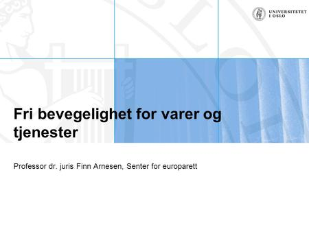 Fri bevegelighet for varer og tjenester Professor dr. juris Finn Arnesen, Senter for europarett.