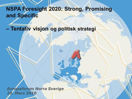NSPA Foresight 2020: Strong, Promising and Specific – Tentativ visjon og politisk strategi Europaforum Norra Sverige 25. Mars 2010.