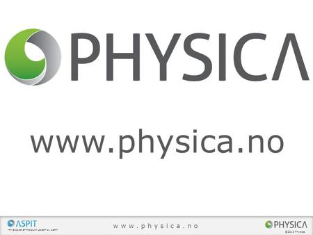 Www.physica.no www.physica.no ©2013 Physica Physica ER ET PRODUKT LEVERT AV ASPIT ©2013 Physica.