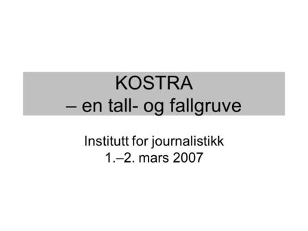 KOSTRA – en tall- og fallgruve Institutt for journalistikk 1.–2. mars 2007.