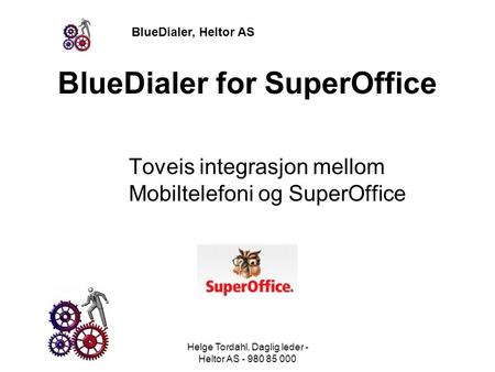 BlueDialer, Heltor AS BlueDialer for SuperOffice Toveis integrasjon mellom Mobiltelefoni og SuperOffice Helge Tordahl, Daglig leder - Heltor AS - 980 85.