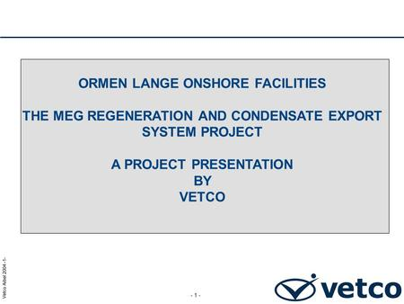 ORMEN LANGE ONSHORE FACILITIES THE MEG REGENERATION AND CONDENSATE EXPORT SYSTEM PROJECT A PROJECT PRESENTATION BY VETCO.