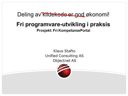Klaus Stafto Unified Consulting AS Objectnet AS Deling av kildekode er god økonomi! Fri programvare-utvikling i praksis Prosjekt: Fri KompetansePortal.