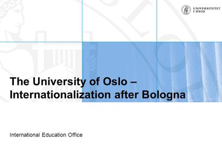 The University of Oslo – Internationalization after Bologna International Education Office.