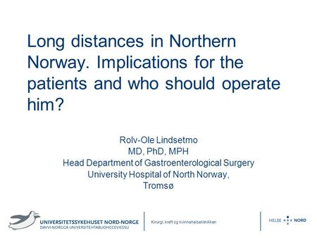 Kirurgi, kreft og kvinnehelseklinikken Long distances in Northern Norway. Implications for the patients and who should operate him? Rolv-Ole Lindsetmo.