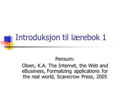 Introduksjon til lærebok 1 Pensum: Olsen, K.A. The Internet, the Web and eBusiness, Formalizing applications for the real world, Scarecrow Press, 2005.