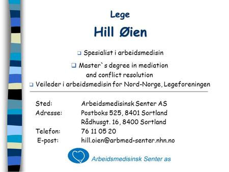 Lege Hill Øien  Spesialist i arbeidsmedisin  Master`s degree in mediation and conflict resolution  Veileder i arbeidsmedisin for Nord-Norge, Legeforeningen.