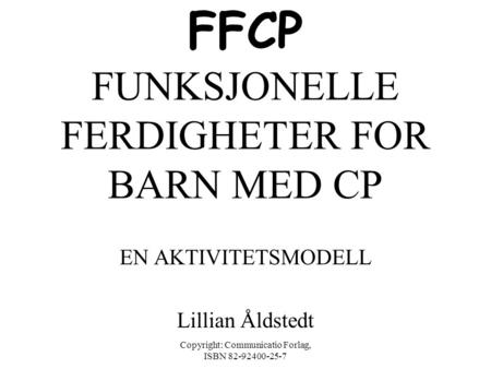 Copyright: Communicatio Forlag, ISBN 82-92400-25-7 FFCP FUNKSJONELLE FERDIGHETER FOR BARN MED CP EN AKTIVITETSMODELL Lillian Åldstedt.