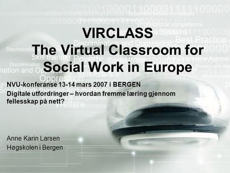 VIRCLASS The Virtual Classroom for Social Work in Europe NVU-konferanse 13-14 mars 2007 i BERGEN Digitale utfordringer – hvordan fremme læring gjennom.