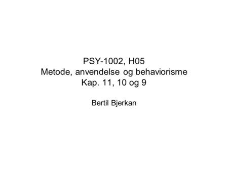 PSY-1002, H05 Metode, anvendelse og behaviorisme Kap. 11, 10 og 9