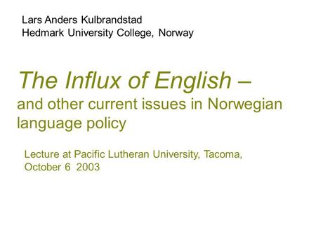 The Influx of English – and other current issues in Norwegian language policy Lars Anders Kulbrandstad Hedmark University College, Norway Lecture at Pacific.