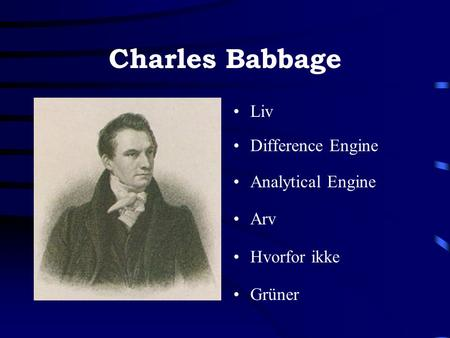 Charles Babbage •Liv •Difference Engine •Analytical Engine •Arv •Hvorfor ikke •Grüner.