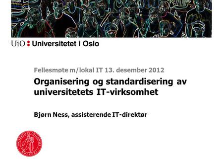 Organisering og standardisering av universitetets IT-virksomhet Bjørn Ness, assisterende IT-direktør Fellesmøte m/lokal IT 13. desember 2012.