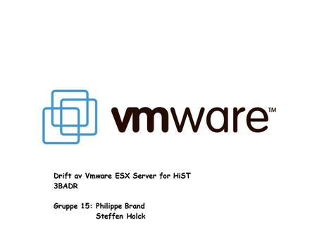 Drift av Vmware ESX Server for HiST 3BADR Gruppe 15:Philippe Brand Steffen Holck.