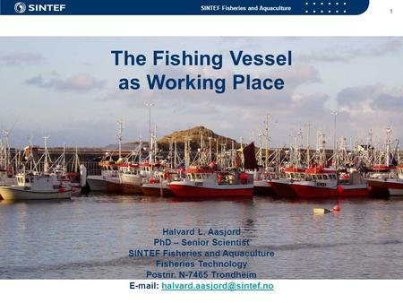 SINTEF Fisheries and Aquaculture 1 The Fishing Vessel as Working Place Halvard L. Aasjord PhD – Senior Scientist SINTEF Fisheries and Aquaculture Fisheries.