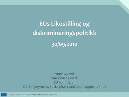 1 European Commission - DG Employment, Social Affairs and Equal Opportunities EUs Likestilling og diskrimineringspolitikk 30/09/2010 Anne Galand Nasjonal.