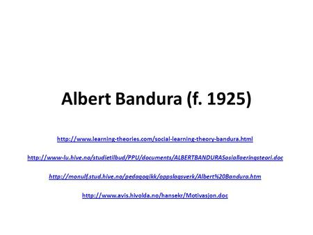 Albert Bandura (f. 1925) http://www.learning-theories.com/social-learning-theory-bandura.html http://www-lu.hive.no/studietilbud/PPU/documents/ALBERTBANDURASosiallaeringsteori.doc.