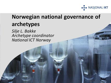 Silje L. Bakke Archetype coordinator National ICT Norway Norwegian national governance of archetypes.