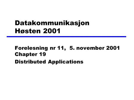 Datakommunikasjon Høsten 2001 Forelesning nr 11, 5. november 2001 Chapter 19 Distributed Applications.