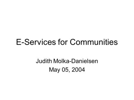 E-Services for Communities Judith Molka-Danielsen May 05, 2004.