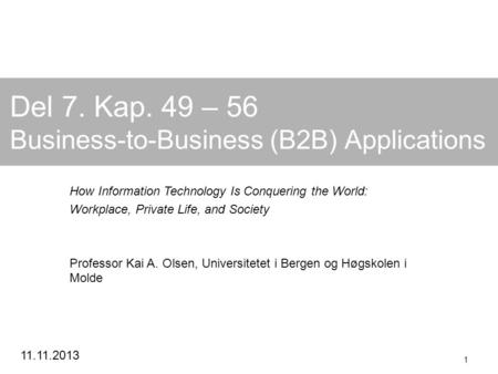 11.11.2013 1 Del 7. Kap. 49 – 56 Business-to-Business (B2B) Applications How Information Technology Is Conquering the World: Workplace, Private Life, and.