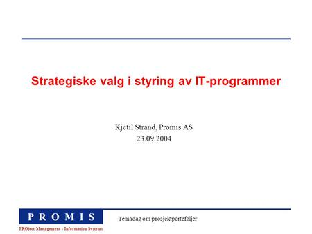 P R O M I S PROject Management - Information Systems Temadag om prosjektporteføljer Strategiske valg i styring av IT-programmer Kjetil Strand, Promis AS.