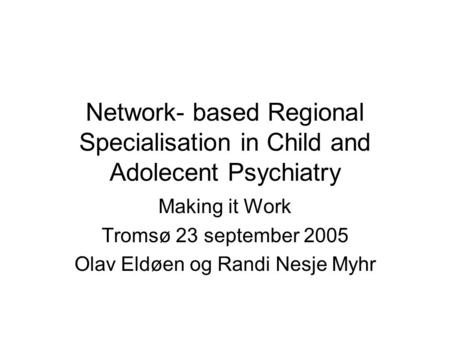 Network- based Regional Specialisation in Child and Adolecent Psychiatry Making it Work Tromsø 23 september 2005 Olav Eldøen og Randi Nesje Myhr.